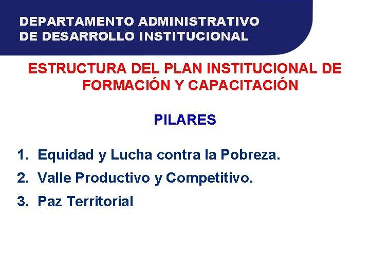 DEPARTAMENTO ADMINISTRATIVO DE DESARROLLO INSTITUCIONAL ESTRUCTURA DEL PLAN INSTITUCIONAL DE FORMACIÓN Y CAPACITACIÓN PILARES