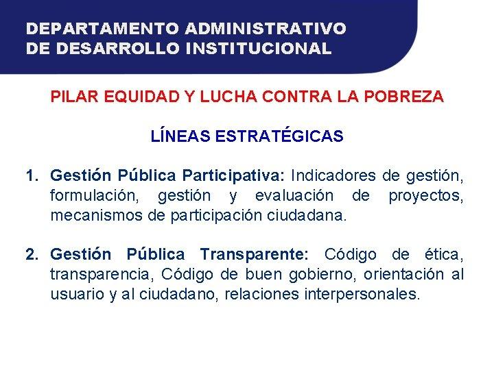 DEPARTAMENTO ADMINISTRATIVO DE DESARROLLO INSTITUCIONAL PILAR EQUIDAD Y LUCHA CONTRA LA POBREZA LÍNEAS ESTRATÉGICAS
