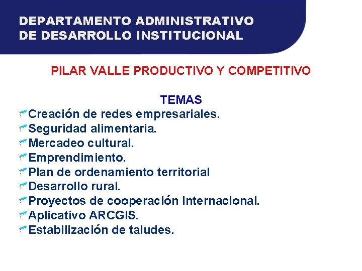 DEPARTAMENTO ADMINISTRATIVO DE DESARROLLO INSTITUCIONAL PILAR VALLE PRODUCTIVO Y COMPETITIVO TEMAS Creación de redes