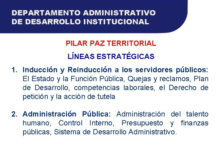 DEPARTAMENTO ADMINISTRATIVO DE DESARROLLO INSTITUCIONAL PILAR PAZ TERRITORIAL LÍNEAS ESTRATÉGICAS 1. Inducción y Reinducción