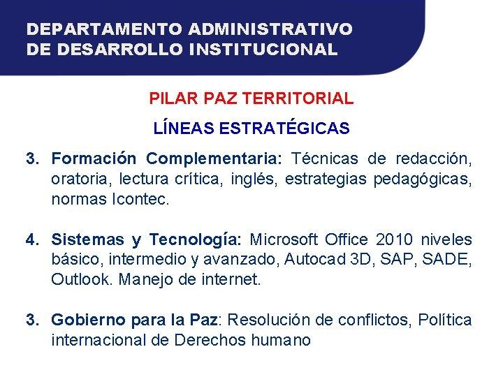 DEPARTAMENTO ADMINISTRATIVO DE DESARROLLO INSTITUCIONAL PILAR PAZ TERRITORIAL LÍNEAS ESTRATÉGICAS 3. Formación Complementaria: Técnicas