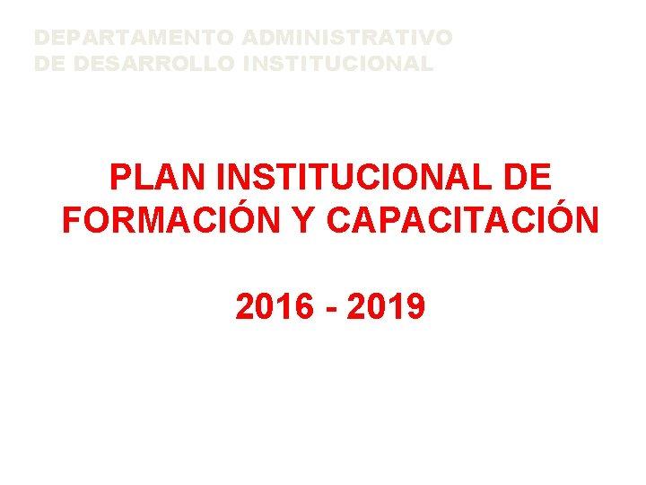 DEPARTAMENTO ADMINISTRATIVO DE DESARROLLO INSTITUCIONAL PLAN INSTITUCIONAL DE FORMACIÓN Y CAPACITACIÓN 2016 - 2019