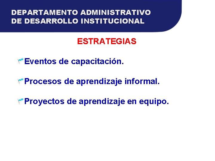 DEPARTAMENTO ADMINISTRATIVO DE DESARROLLO INSTITUCIONAL ESTRATEGIAS Eventos de capacitación. Procesos de aprendizaje informal. Proyectos