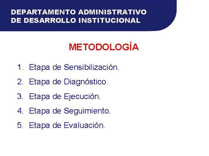 DEPARTAMENTO ADMINISTRATIVO DE DESARROLLO INSTITUCIONAL METODOLOGÍA 1. Etapa de Sensibilización. 2. Etapa de Diagnóstico.