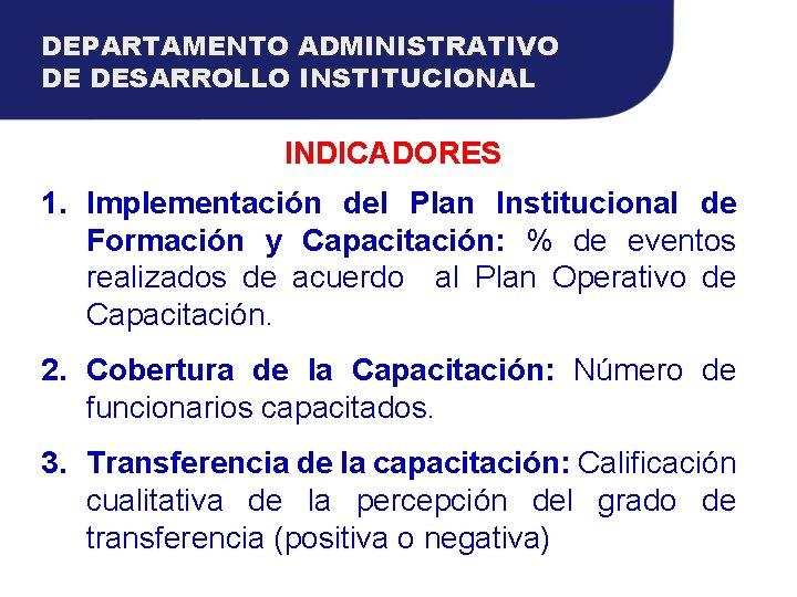 DEPARTAMENTO ADMINISTRATIVO DE DESARROLLO INSTITUCIONAL INDICADORES 1. Implementación del Plan Institucional de Formación y