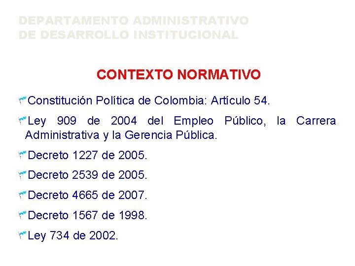 DEPARTAMENTO ADMINISTRATIVO DE DESARROLLO INSTITUCIONAL CONTEXTO NORMATIVO Constitución Política de Colombia: Artículo 54. Ley