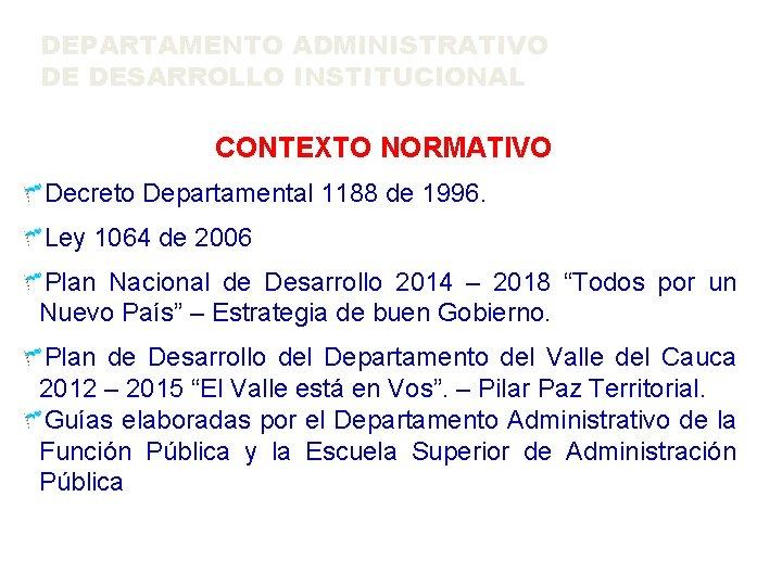 DEPARTAMENTO ADMINISTRATIVO DE DESARROLLO INSTITUCIONAL CONTEXTO NORMATIVO Decreto Departamental 1188 de 1996. Ley 1064