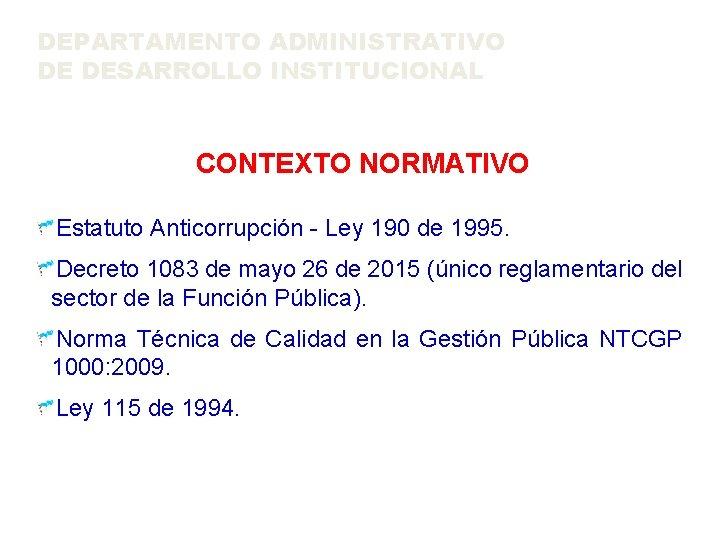 DEPARTAMENTO ADMINISTRATIVO DE DESARROLLO INSTITUCIONAL CONTEXTO NORMATIVO Estatuto Anticorrupción - Ley 190 de 1995.
