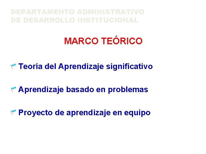 DEPARTAMENTO ADMINISTRATIVO DE DESARROLLO INSTITUCIONAL MARCO TEÓRICO Teoría del Aprendizaje significativo Aprendizaje basado en
