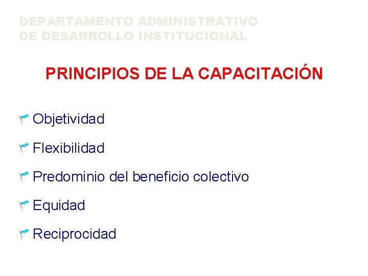 DEPARTAMENTO ADMINISTRATIVO DE DESARROLLO INSTITUCIONAL PRINCIPIOS DE LA CAPACITACIÓN Objetividad Flexibilidad Predominio del beneficio