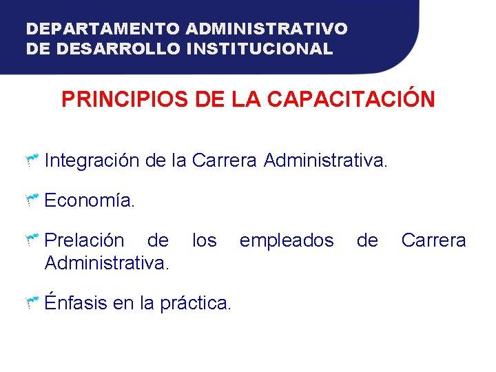 DEPARTAMENTO ADMINISTRATIVO DE DESARROLLO INSTITUCIONAL PRINCIPIOS DE LA CAPACITACIÓN Integración de la Carrera Administrativa.