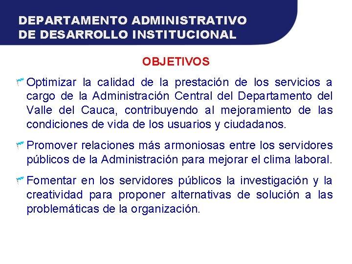 DEPARTAMENTO ADMINISTRATIVO DE DESARROLLO INSTITUCIONAL OBJETIVOS Optimizar la calidad de la prestación de los