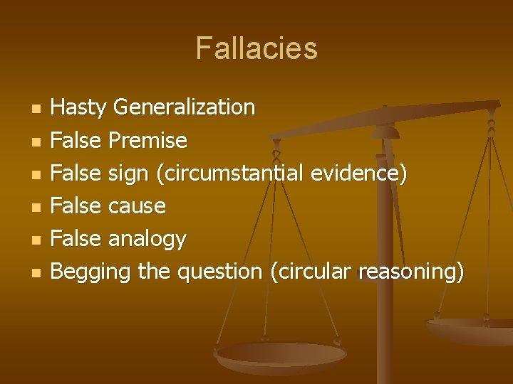 Fallacies n n n Hasty Generalization False Premise False sign (circumstantial evidence) False cause
