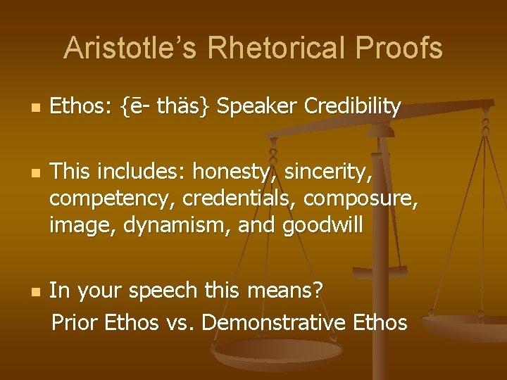 Aristotle's Rhetorical Proofs n n n Ethos: {ē- thäs} Speaker Credibility This includes: honesty,