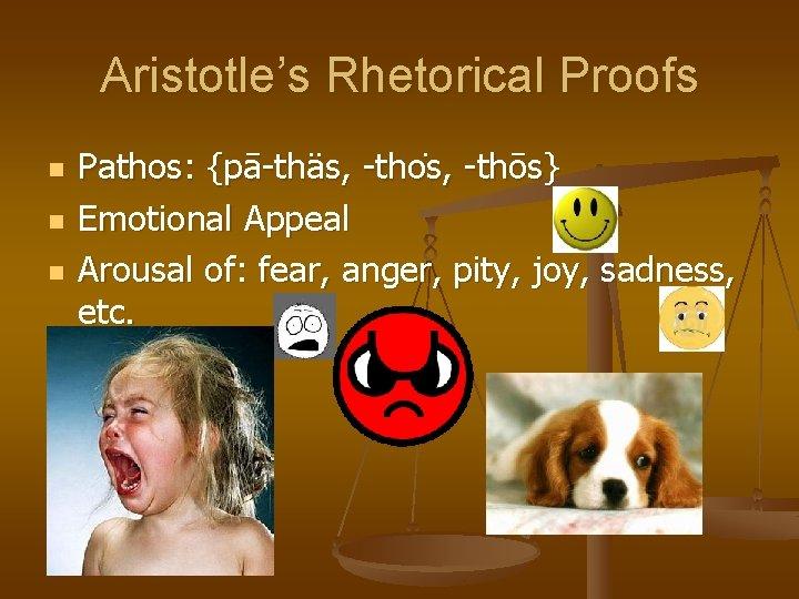 Aristotle's Rhetorical Proofs n n n Pathos: {pā-thäs, -tho s, -thōs} Emotional Appeal Arousal