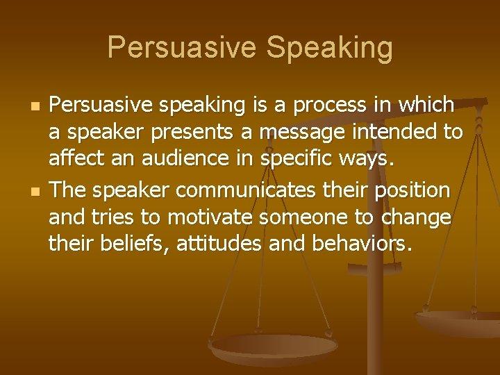 Persuasive Speaking n n Persuasive speaking is a process in which a speaker presents