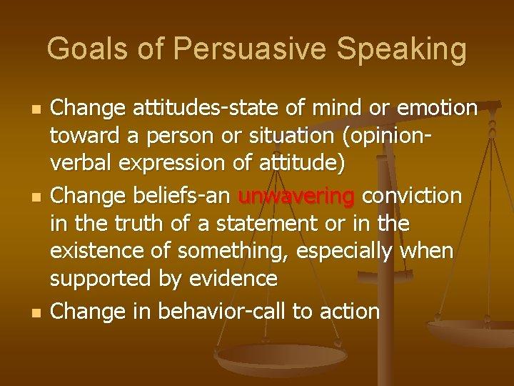 Goals of Persuasive Speaking n n n Change attitudes-state of mind or emotion toward