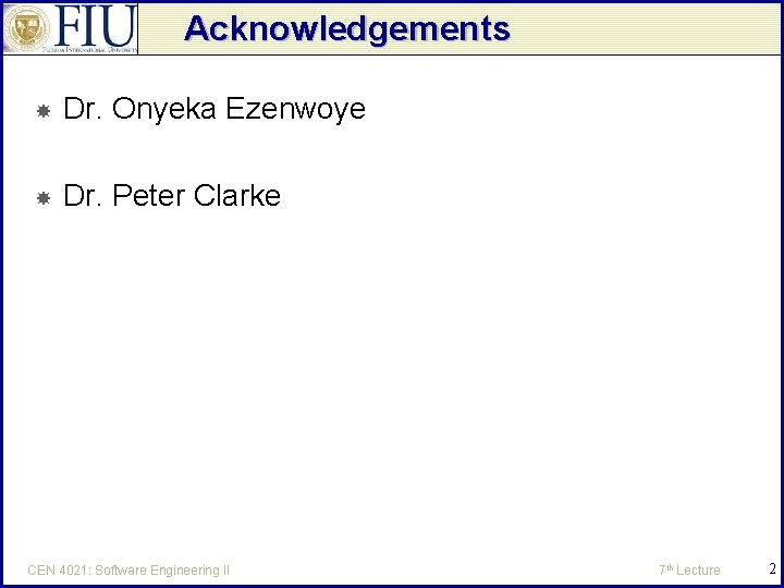Acknowledgements Dr. Onyeka Ezenwoye Dr. Peter Clarke CEN 4021: Software Engineering II 7 th