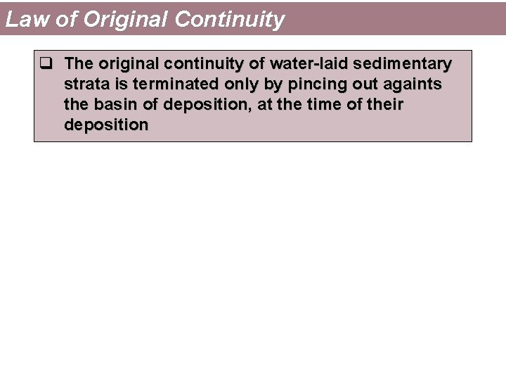 Law of Original Continuity q The original continuity of water-laid sedimentary strata is terminated