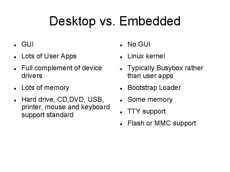 Desktop vs. Embedded GUI No GUI Lots of User Apps Linux kernel Full complement