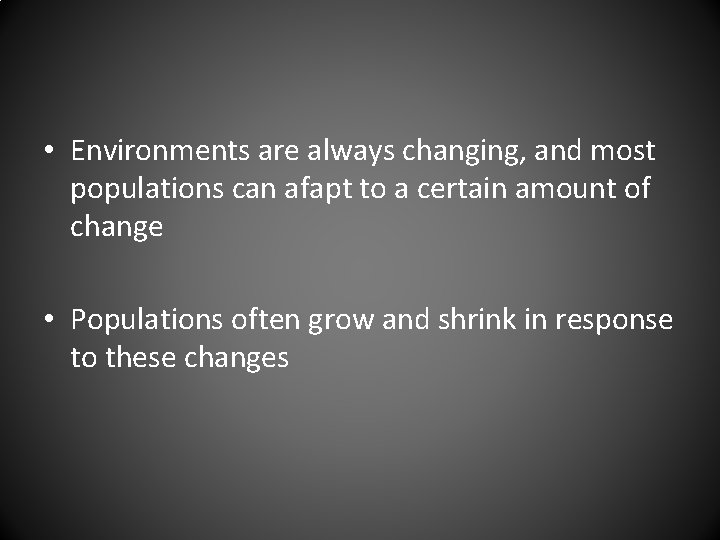 • Environments are always changing, and most populations can afapt to a certain