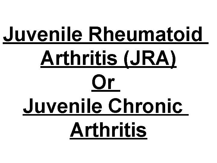 Juvenile Rheumatoid Arthritis (JRA) Or Juvenile Chronic Arthritis