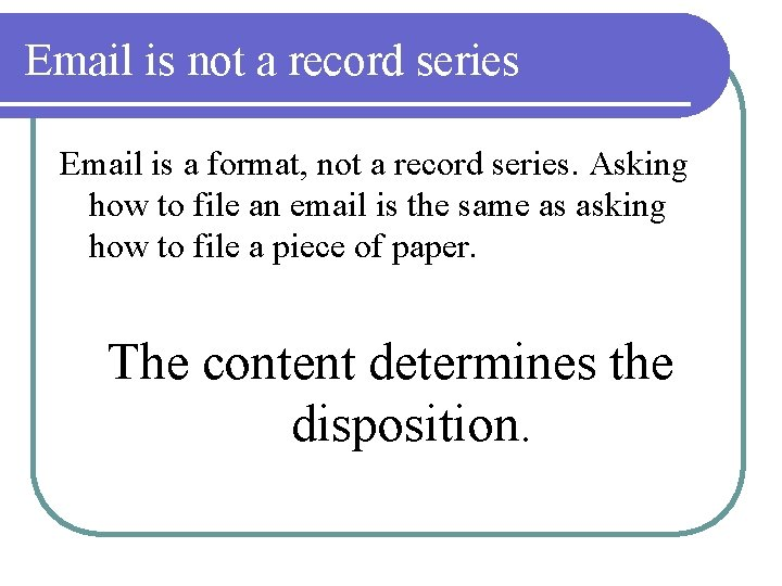 Email is not a record series Email is a format, not a record series.