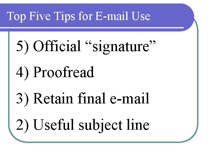 """Top Five Tips for E-mail Use 5) Official """"signature"""" 4) Proofread 3) Retain final"""