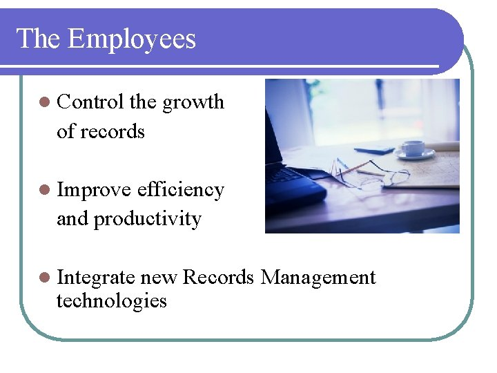 The Employees l Control the growth of records l Improve efficiency and productivity l