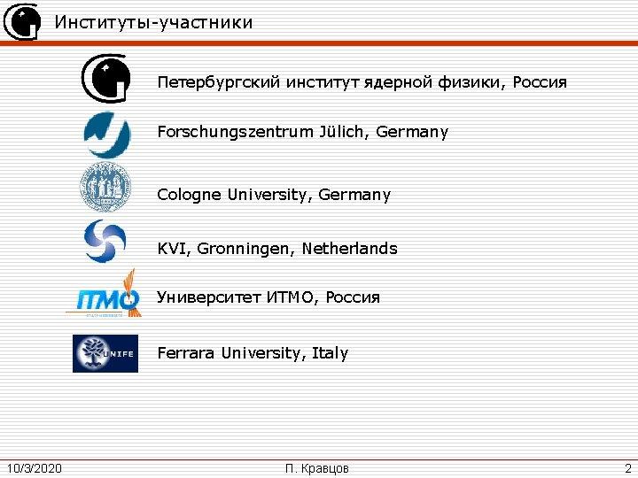 Институты-участники Петербургский институт ядерной физики, Россия Forschungszentrum Jülich, Germany Cologne University, Germany KVI, Gronningen,