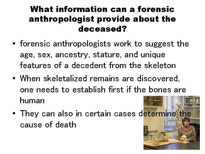 What information can a forensic anthropologist provide about the deceased? • forensic anthropologists work
