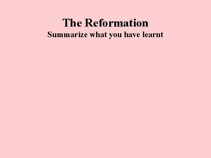 The Reformation Summarize what you have learnt