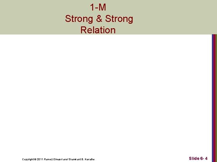 1 -M Strong & Strong Relation Copyright © 2011 Ramez Elmasri and Shamkant B.