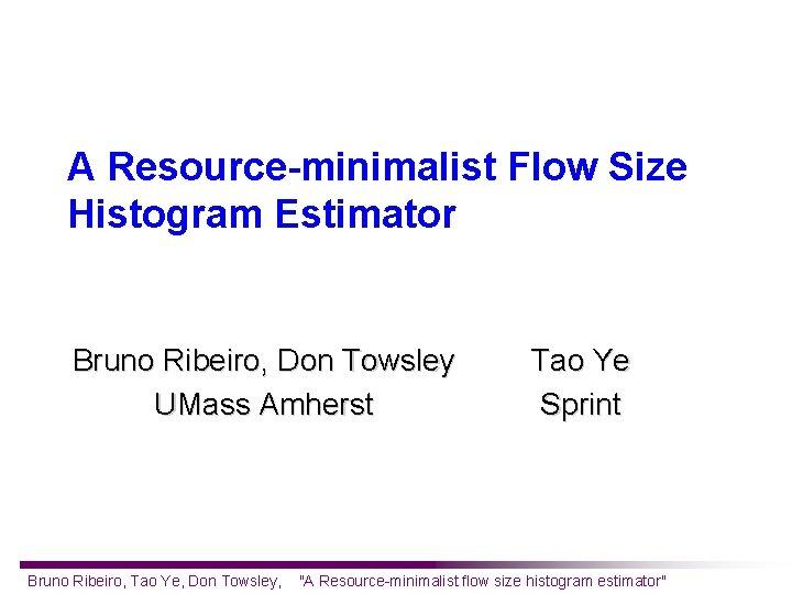 A Resource-minimalist Flow Size Histogram Estimator Bruno Ribeiro, Don Towsley UMass Amherst Bruno Ribeiro,