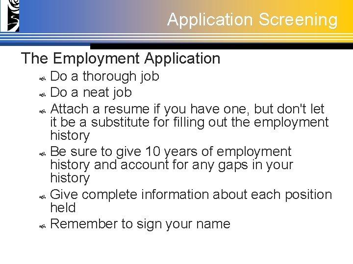 Application Screening The Employment Application Do a thorough job Do a neat job Attach