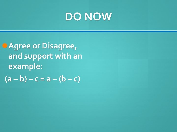 DO NOW Agree or Disagree, and support with an example: (a – b) –