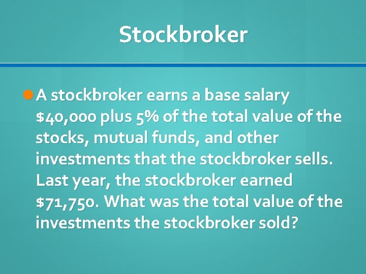 Stockbroker A stockbroker earns a base salary $40, 000 plus 5% of the total