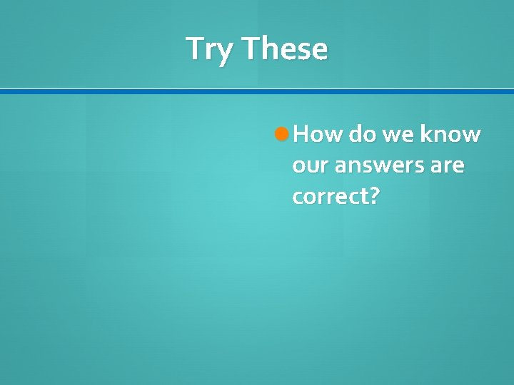 Try These How do we know our answers are correct?