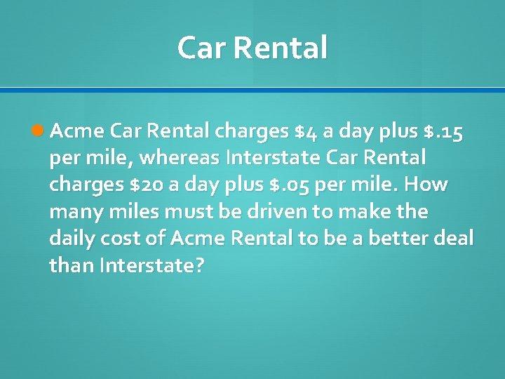 Car Rental Acme Car Rental charges $4 a day plus $. 15 per mile,