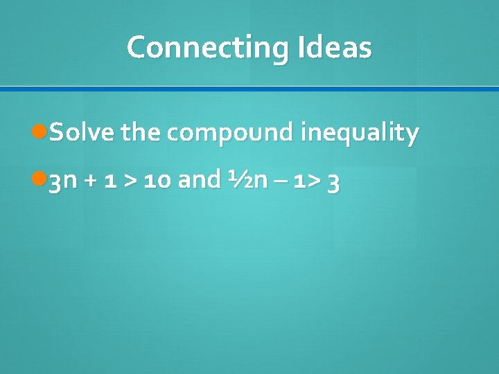 Connecting Ideas Solve the compound inequality 3 n + 1 > 10 and ½n