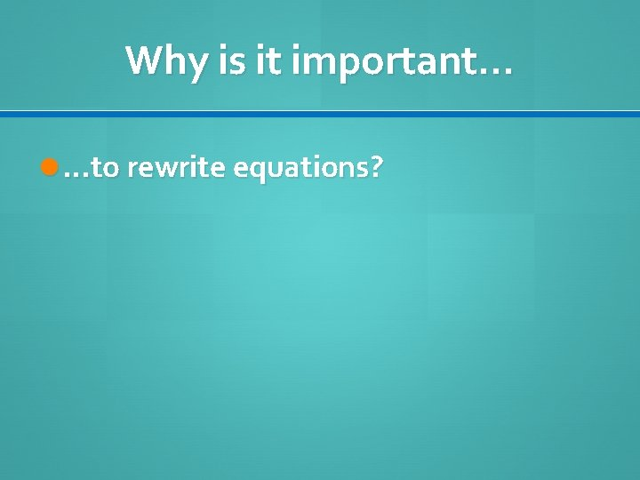Why is it important… …to rewrite equations?