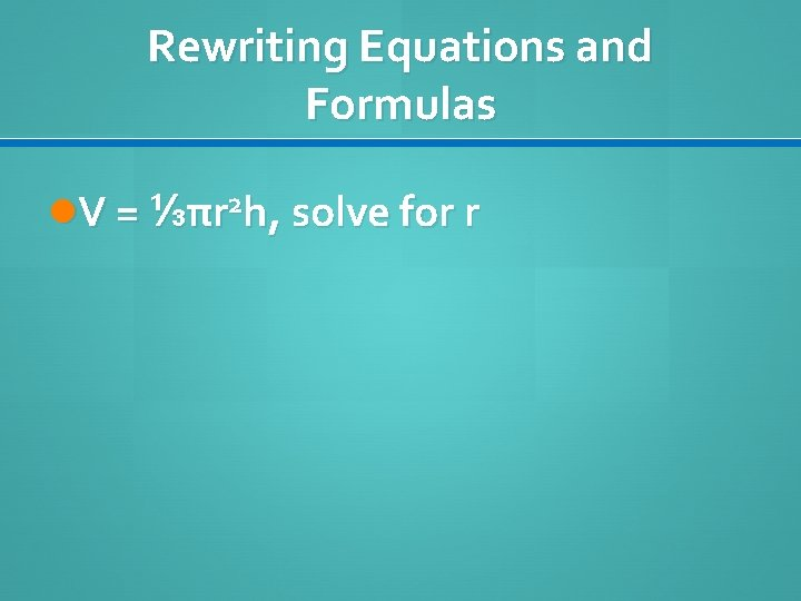 Rewriting Equations and Formulas V = ⅓πr 2 h, solve for r