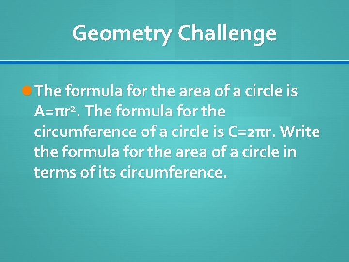 Geometry Challenge The formula for the area of a circle is A=πr 2. The