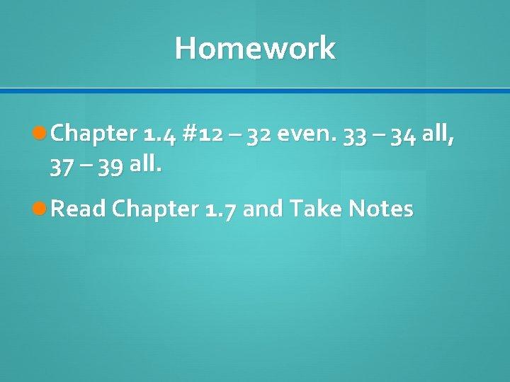Homework Chapter 1. 4 #12 – 32 even. 33 – 34 all, 37 –