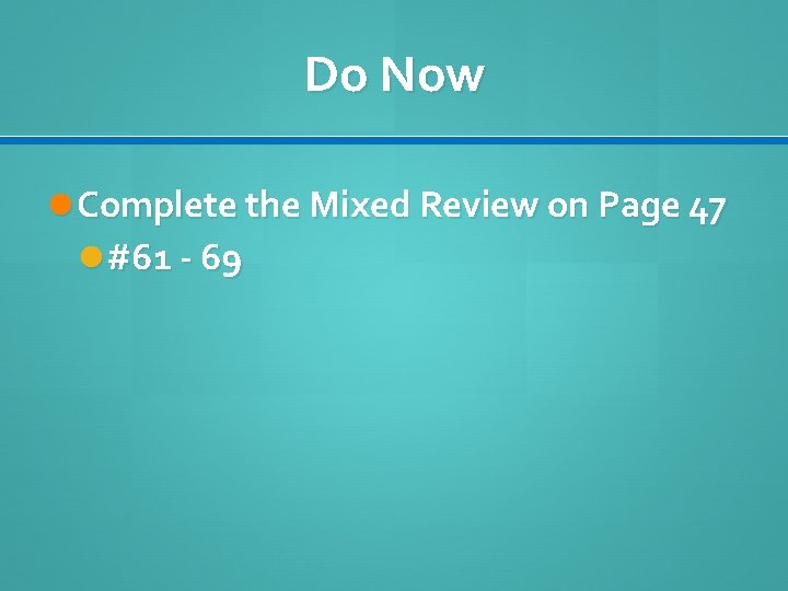 Do Now Complete the Mixed Review on Page 47 #61 - 69