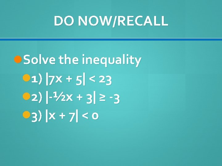 DO NOW/RECALL Solve the inequality 1)  7 x + 5  < 23 2)  -½x