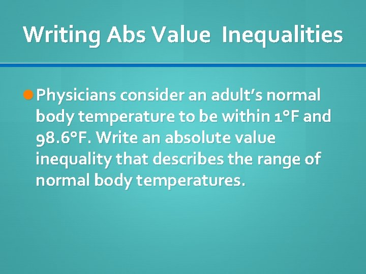 Writing Abs Value Inequalities Physicians consider an adult's normal body temperature to be within