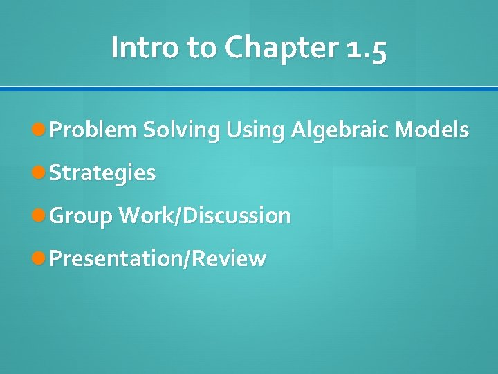 Intro to Chapter 1. 5 Problem Solving Using Algebraic Models Strategies Group Work/Discussion Presentation/Review