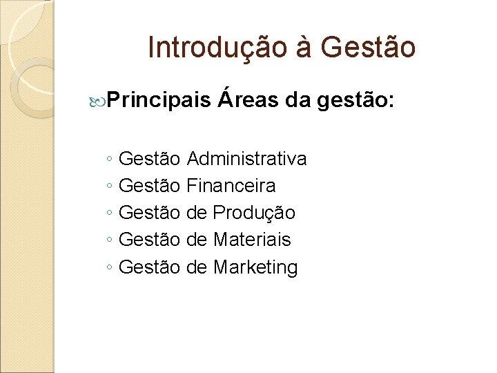 Introdução à Gestão Principais Áreas da gestão: ◦ Gestão Administrativa ◦ Gestão Financeira ◦