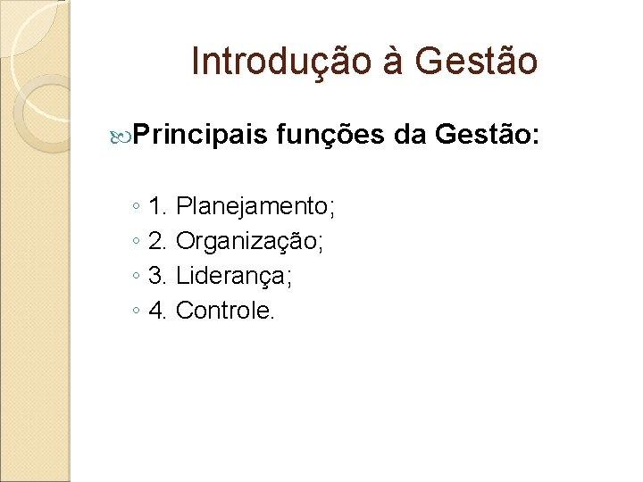 Introdução à Gestão Principais funções da Gestão: ◦ 1. Planejamento; ◦ 2. Organização; ◦